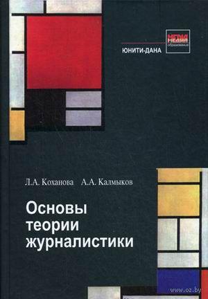 Основы теории журналистики. А. Калмыков, Л. Коханова