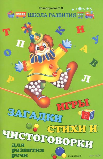 Игры, загадки, стихи и чистоговорки для развития речи. Татьяна Трясорукова
