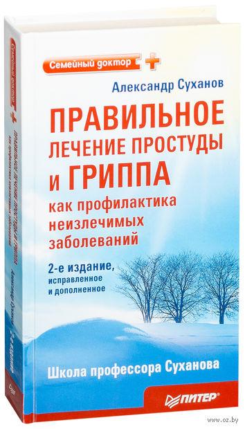 Правильное лечение простуды и гриппа как профилактика неизлечимых заболеваний. Александр Суханов