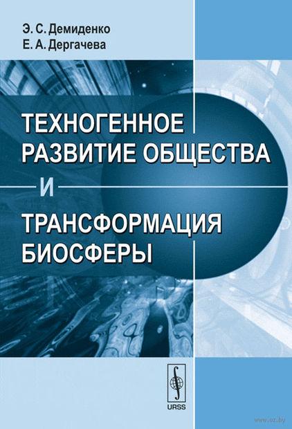 Техногенное развитие общества и трансформация биосферы. Э. Демиденко, Елена Дергачева
