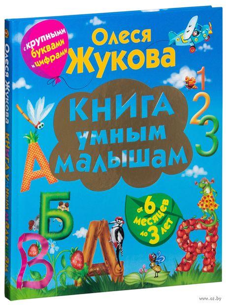 Книга умным малышам. С крупными буквами и цифрами. Олеся Жукова