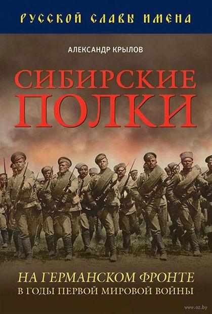 Сибирские полки на германском фронте в годы Первой Мировой войны. Александр Крылов