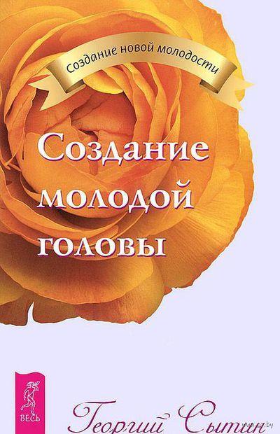 Создание молодой головы. Георгий Сытин