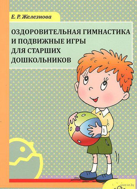 Оздоровительная гимнастика и подвижные игры для старших дошкольников. Елена Железнова