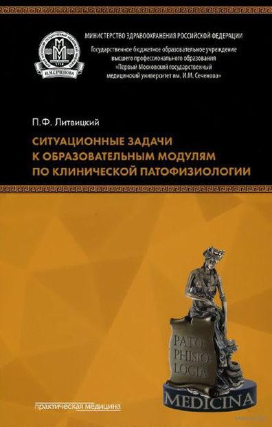 Ситуационные задачи к образовательным модулям по клинической патофизиологии. Петр Литвицкий