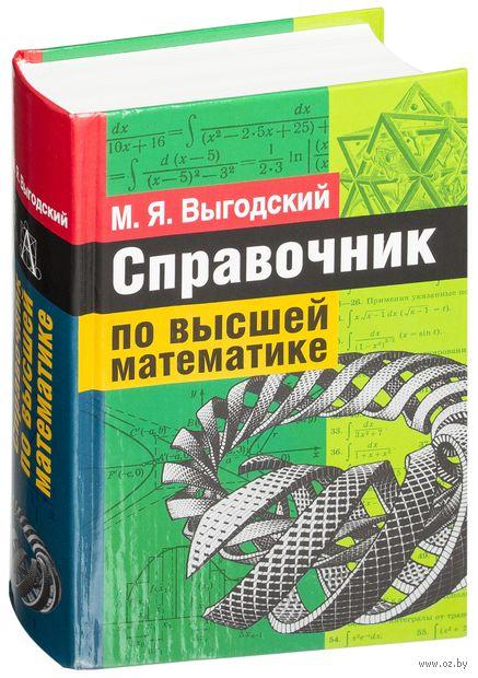 Справочник по высшей математике. М. Выгодский