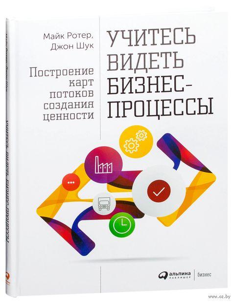 Учитесь видеть бизнес-процессы. Практика построения карт потоков создания ценности. Майкл Ротер, Джон Шук