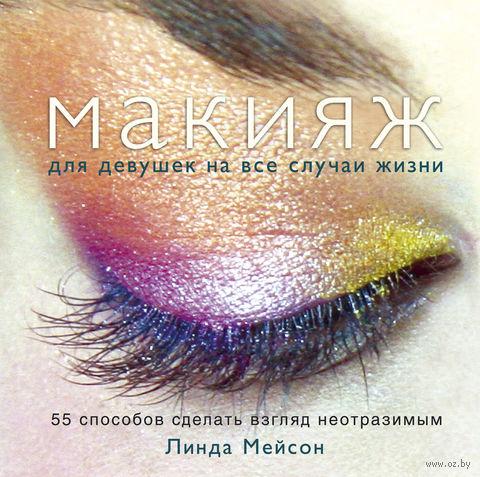 Макияж для девушек на все случаи жизни. 55 способов сделать взгляд неотразимым. Линда Мейсон