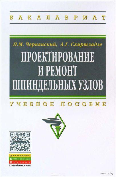 Проектирование и ремонт шпиндельных узлов. Петр Чернянский, Александр Схиртладзе