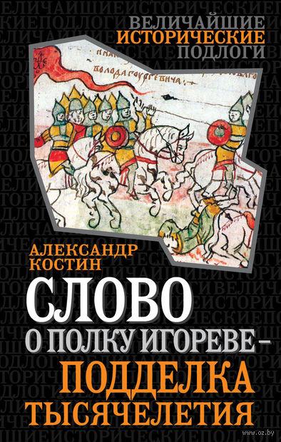 Слово о полку Игореве - подделка тысячелетия. Александр Костин