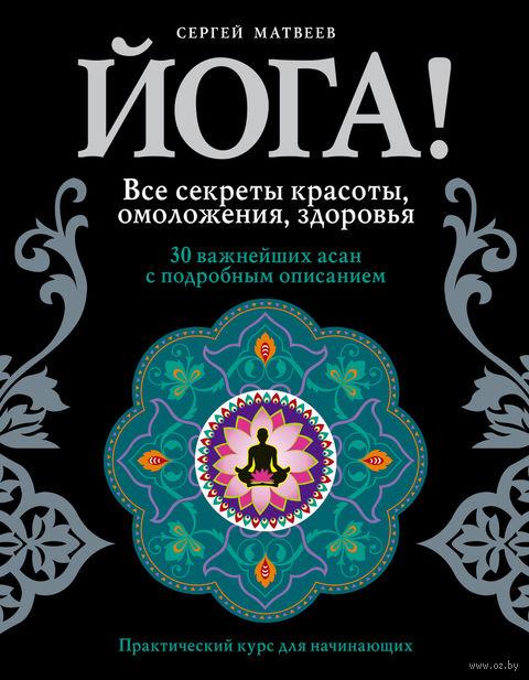 Йога! Все секреты красоты, омоложения, здоровья. Сергей Матвеев