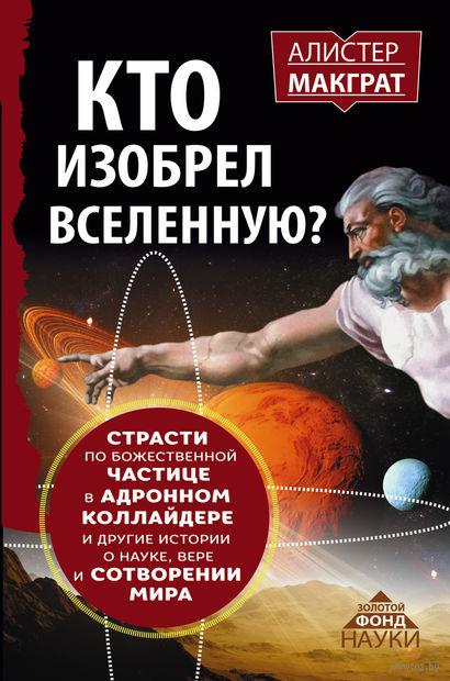 Кто изобрел Вселенную? Страсти по божественной частице в адронном коллайдере и другие истории. Алистер МакГрат