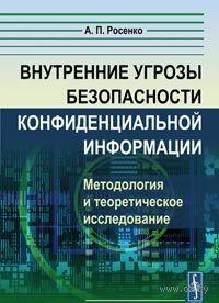Внутренние угрозы безопасности конфиденциальной информации. Методология и теоретическое исследование. А. Росенко