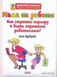 Мама на работе. Как строить карьеру и быть хорошими родителями?. Анна Кравцова