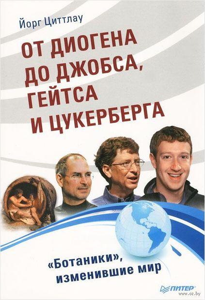 """От Диогена до Джобса, Гейтса и Цукерберга. """"Ботаники"""", изменившие мир. Йорг Циттлау"""