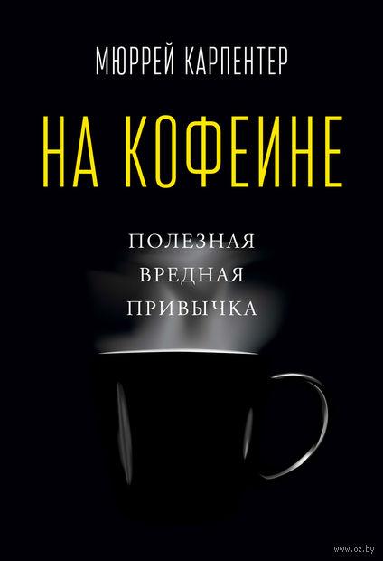 На кофеине. Полезная вредная привычка. Мюррей Карпентер