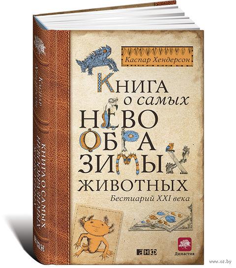 Книга о самых невообразимых животных. Бестиарий XXI века. Каспар Хендерсон