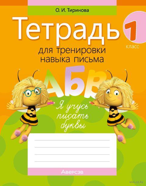 Тетрадь для тренировки навыка письма. 1 класс. Ольга Тиринова