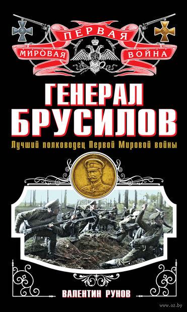 Генерал Брусилов. Лучший полководец Первой мировой войны. Валентин Рунов