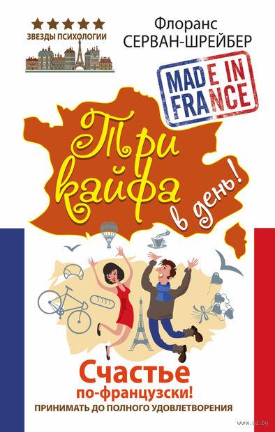 Три кайфа в день! Счастье по-французски! Принимать до полного удовлетворения. Флоранс Серван-Шрейбер