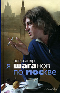 Я Шаганов по Москве. Александр Шаганов