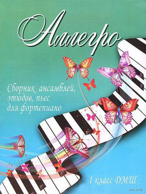 Аллегро. Сборник ансамблей, этюдов, пьес для фортепиано. 1 класс ДМШ