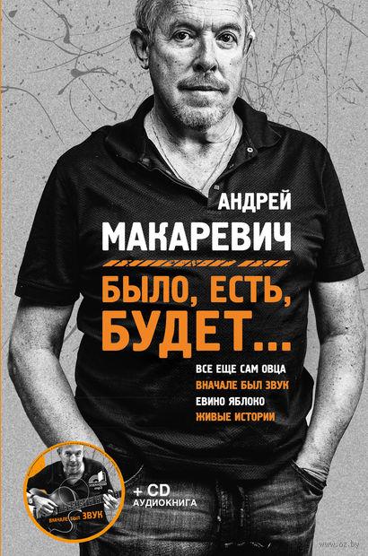 Было, есть, будет... (+ CD). Андрей Макаревич