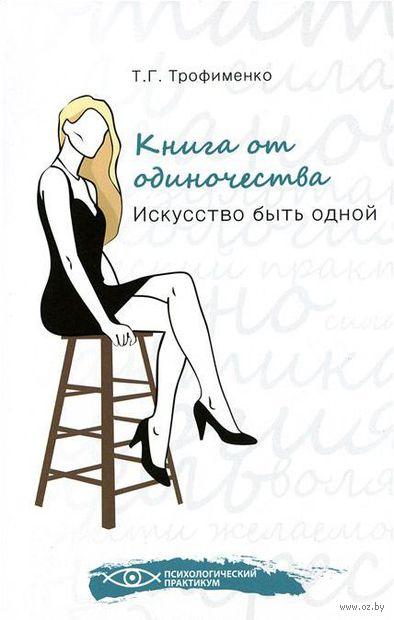 Книга от одиночества. Искусство быть одной. Татьяна Трофименко