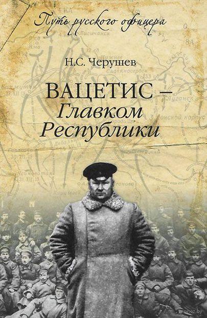Вацетис - Главком Республики. Н. Черушев