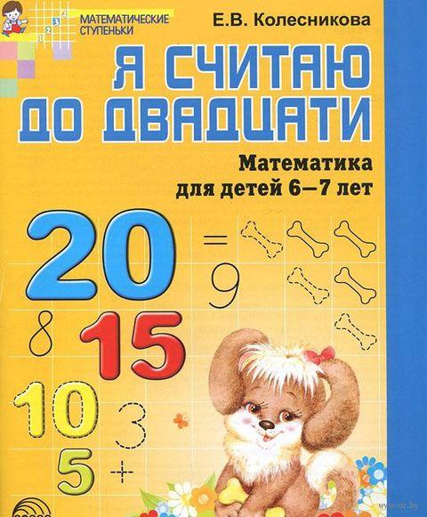 Я считаю до двадцати. Математика для детей 6-7 лет. Елена Колесникова