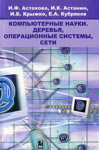 Компьютерные науки. Деревья, операционные системы, сети. Е. Кубряков, И. Крыжко, И. Астанин, И. Астахова