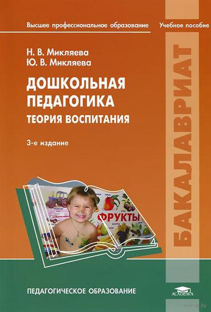Дошкольная педагогика. Теория воспитания. Наталья Микляева,  Юлия Микляева