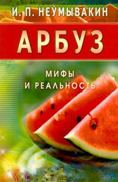 Арбуз. Мифы и реальность. Иван Неумывакин