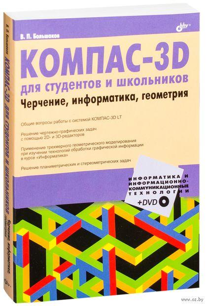 КОМПАС-3D для студентов и школьников. Черчение, информатика, геометрия (+ DVD). Владимир Большаков