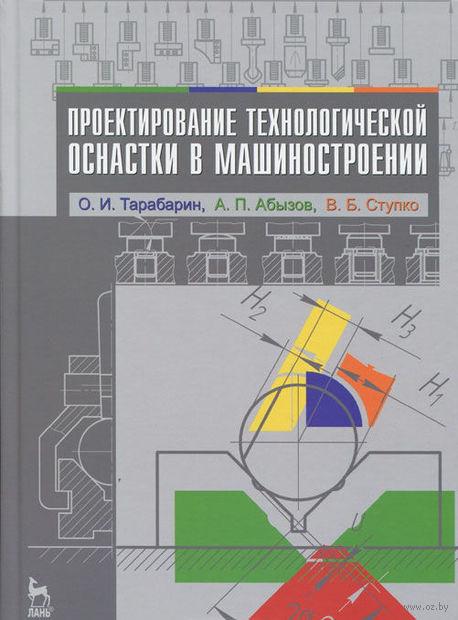Проектирование технологической оснастки в машиностроении. Олег Тарабарин, Анатолий Абызов, Виталий Ступко