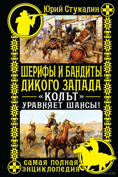 """Шерифы и бандиты Дикого Запада. """"Кольт"""" уравняет шансы!. Юрий Стукалин"""