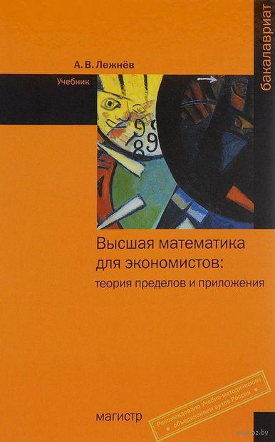 Высшая математика для экономистов: теория пределов и приложения. А. Лежнёв