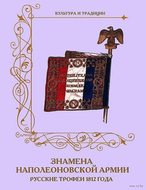 Знамена наполеоновской армии. Русские трофеи 1812 года. Александр Романовский