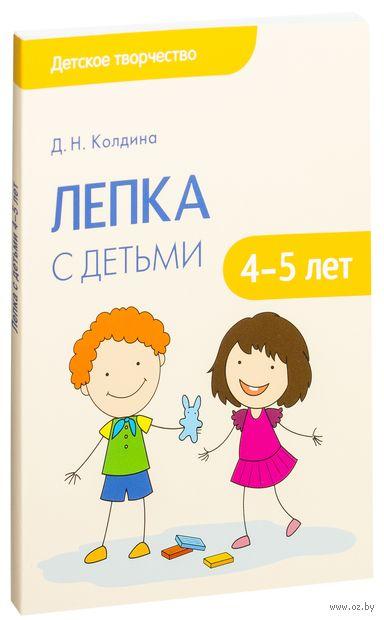 Лепка с детьми 4-5 лет. Сценарии занятий. Дарья Колдина