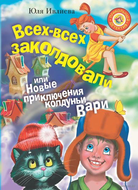 Всех-всех заколдовали, или Новые приключения колдуньи Вари. Юлия Ивлиева