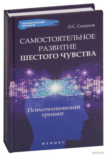 Самостоятельное развитие шестого чувства. Психотехнический тренинг. Олег Смирнов