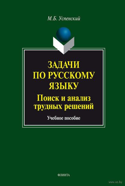 Задачи по русскому языку. Поиск и анализ трудных решений. Михаил Успенский