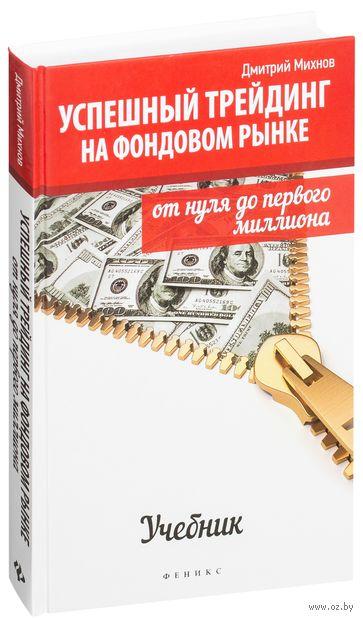 Успешный трейдинг на фондовом рынке. От нуля до первого миллиона. Дмитрий Михнов