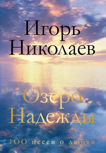 Озеро Надежды. 100 песен о любви. Игорь Николаев