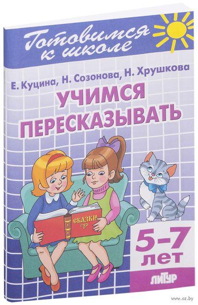 Готовимся к школе. Учимся пересказывать. Для детей 5-7 лет. Екатерина Куцина, Надежда Созонова, Н. Хрушкова