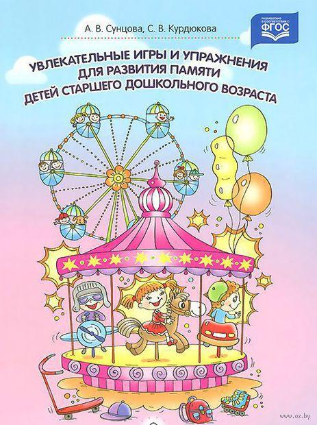 Увлекательные игры и упражнения для развития памяти детей старшего дошкольного возраста. Светлана Курдюкова, Анастасия Сунцова