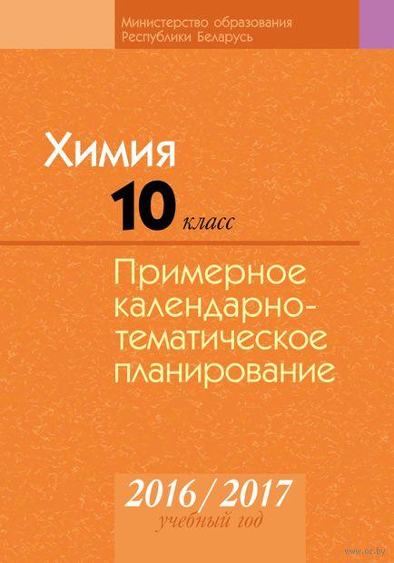 Химия. 10 класс. Примерное календарно-тематическое планирование. 2016/2017 учебный год. Т. Колевич, Н. Манкевич, Елена Шарапа