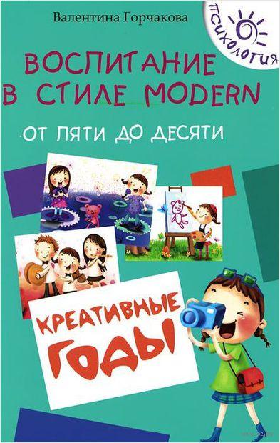 Воспитание в стиле Modern. От пяти до десяти. Креативные годы. В. Горчакова