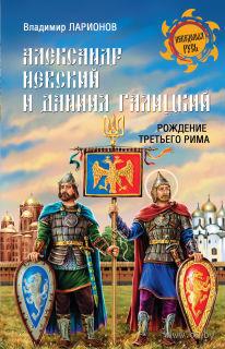 Александр Невский и Даниил Галицкий. Рождение Третьего Рима. Владимир Ларионов