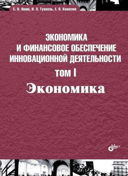 Экономика и финансовое обеспечение инновационной деятельности. Том 1. Экономика. И. Туккель, С. Яшин, Е. Кошелев